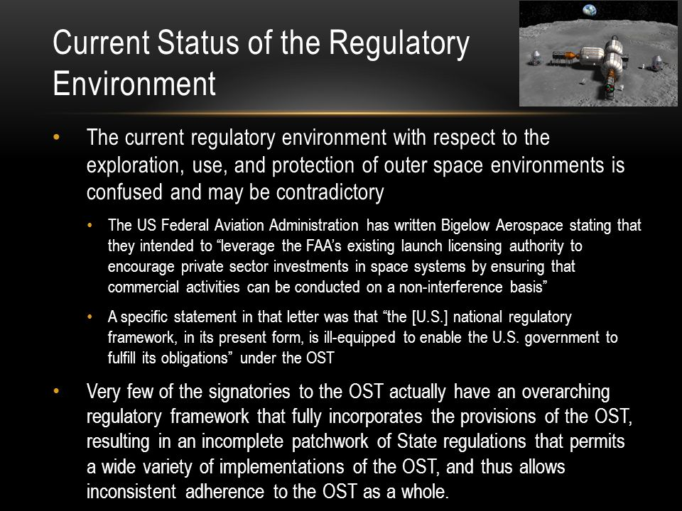 Current Status of the Regulatory Environment The current regulatory environment with respect to the exploration, use, and protection of outer space environments is confused and may be contradictory The US Federal Aviation Administration has written Bigelow Aerospace stating that they intended to leverage the FAA's existing launch licensing authority to encourage private sector investments in space systems by ensuring that commercial activities can be conducted on a non-interference basis A specific statement in that letter was that the [U.S.] national regulatory framework, in its present form, is ill-equipped to enable the U.S.