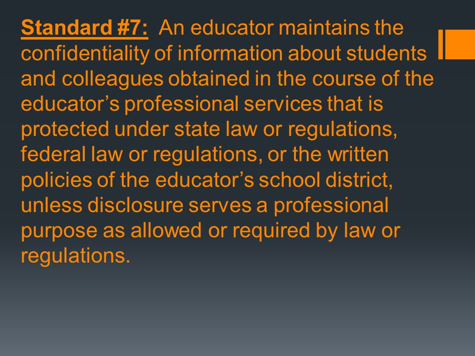 Standard #7: An educator maintains the confidentiality of information about students and colleagues obtained in the course of the educator's professio