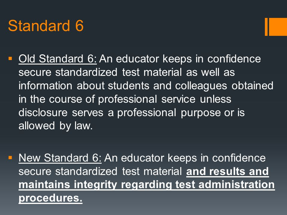 Standard 6  Old Standard 6: An educator keeps in confidence secure standardized test material as well as information about students and colleagues ob