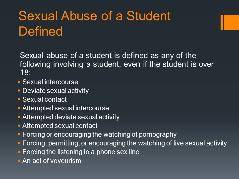 Sexual Abuse of a Student Defined Sexual abuse of a student is defined as any of the following involving a student, even if the student is over 18: 