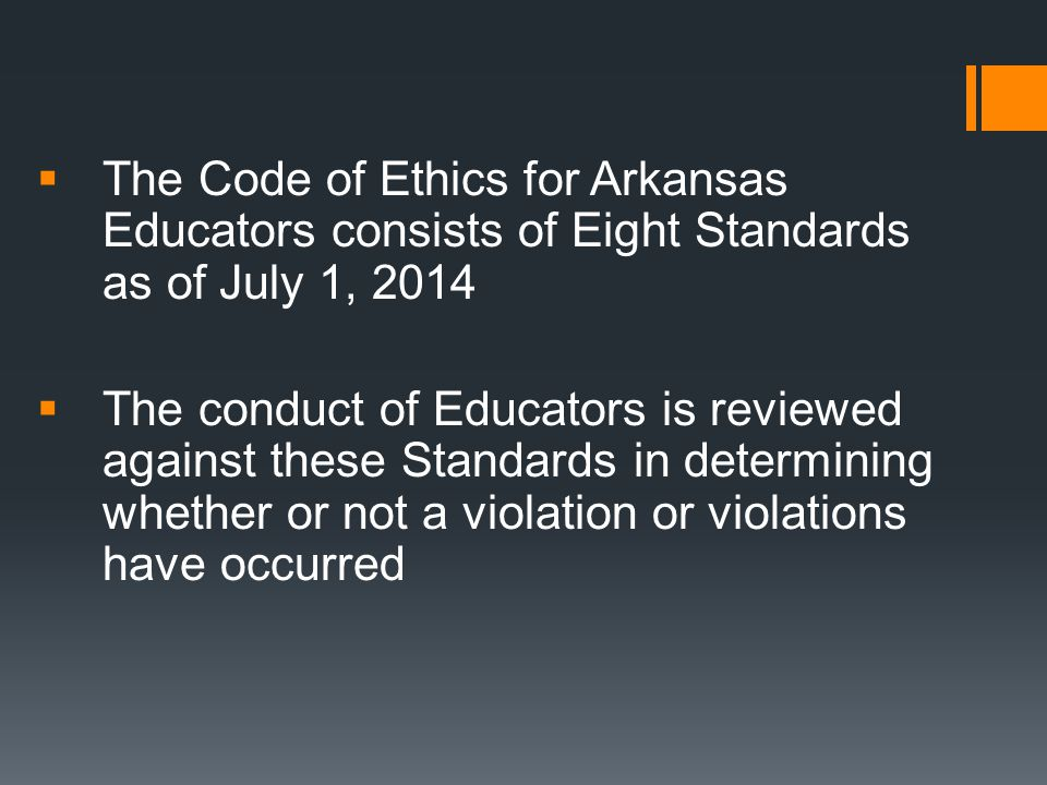  The Code of Ethics for Arkansas Educators consists of Eight Standards as of July 1, 2014  The conduct of Educators is reviewed against these Standa