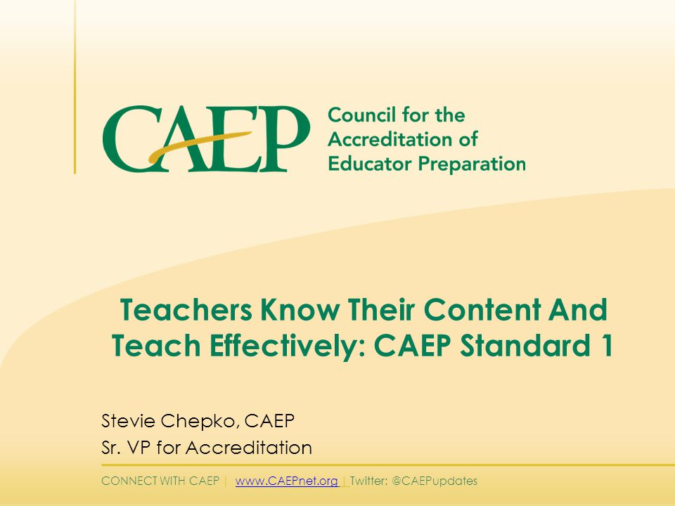 CONNECT WITH CAEP | www.CAEPnet.org | Twitter: @CAEPupdateswww.CAEPnet.org Standard 1 – Component 1.1 Types of evidence for Content Knowledge  Content Knowledge Licensure Test  Clinical Experience Observational Instrument with items specific to the application of content knowledge  Lesson and/or unit plans  GPA Courses listed specific to content knowledge Data chart to include mean GPA for education majors and non-majors in the same course(s) Data disaggregated by specialty licensure area Pending approval by the Accreditation Council and the CAEP Board)