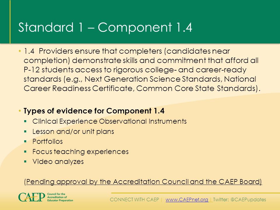 CONNECT WITH CAEP | www.CAEPnet.org | Twitter: @CAEPupdateswww.CAEPnet.org Standard 1 – Component 1.4 1.4 Providers ensure that completers (candidates near completion) demonstrate skills and commitment that afford all P-12 students access to rigorous college- and career-ready standards (e.g., Next Generation Science Standards, National Career Readiness Certificate, Common Core State Standards).