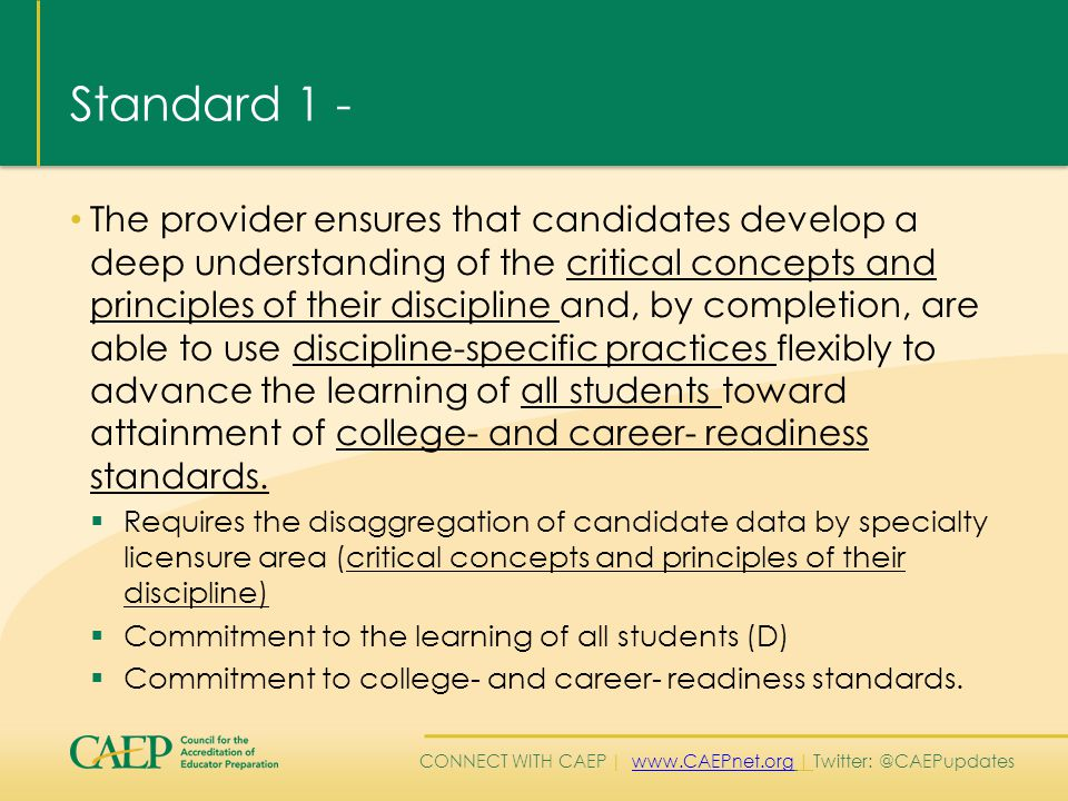 CONNECT WITH CAEP | www.CAEPnet.org | Twitter: @CAEPupdateswww.CAEPnet.org Standard 1 – Component 1.4 (cont.) Demonstrate the following –  Engage all students in critical thinking activities, cogent reasoning, and evidence collection  Assess P-12 student mastery of multiple standards, checking for student learning  Analyze and interpret student data  Use assessment and student data to differentiate learning (Pending approval by the Accreditation Council and the CAEP Board)