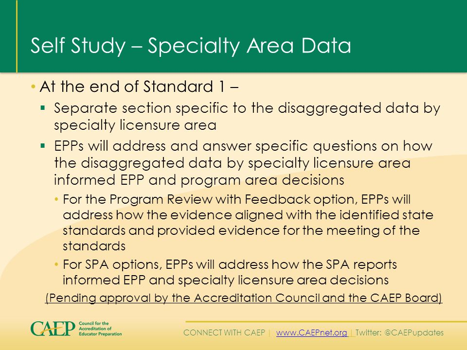 CONNECT WITH CAEP | www.CAEPnet.org | Twitter: @CAEPupdateswww.CAEPnet.org Self Study – Specialty Area Data At the end of Standard 1 –  Separate section specific to the disaggregated data by specialty licensure area  EPPs will address and answer specific questions on how the disaggregated data by specialty licensure area informed EPP and program area decisions For the Program Review with Feedback option, EPPs will address how the evidence aligned with the identified state standards and provided evidence for the meeting of the standards For SPA options, EPPs will address how the SPA reports informed EPP and specialty licensure area decisions (Pending approval by the Accreditation Council and the CAEP Board)