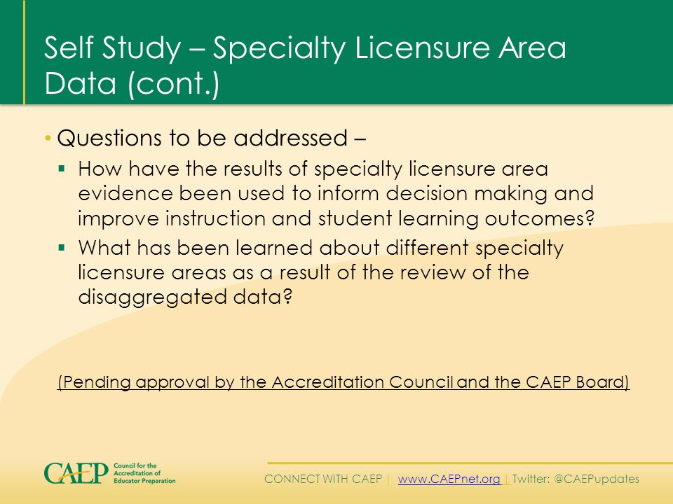 CONNECT WITH CAEP | www.CAEPnet.org | Twitter: @CAEPupdateswww.CAEPnet.org Self Study – Specialty Licensure Area Data (cont.) Questions to be addressed –  How have the results of specialty licensure area evidence been used to inform decision making and improve instruction and student learning outcomes.
