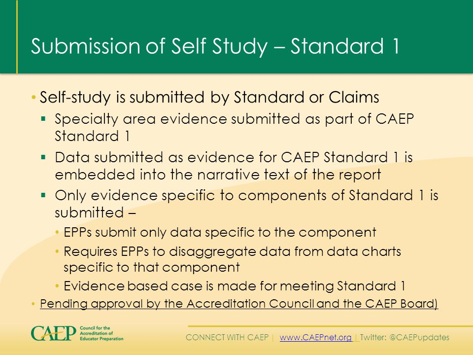 CONNECT WITH CAEP | www.CAEPnet.org | Twitter: @CAEPupdateswww.CAEPnet.org Submission of Self Study – Standard 1 Self-study is submitted by Standard or Claims  Specialty area evidence submitted as part of CAEP Standard 1  Data submitted as evidence for CAEP Standard 1 is embedded into the narrative text of the report  Only evidence specific to components of Standard 1 is submitted – EPPs submit only data specific to the component Requires EPPs to disaggregate data from data charts specific to that component Evidence based case is made for meeting Standard 1 Pending approval by the Accreditation Council and the CAEP Board)