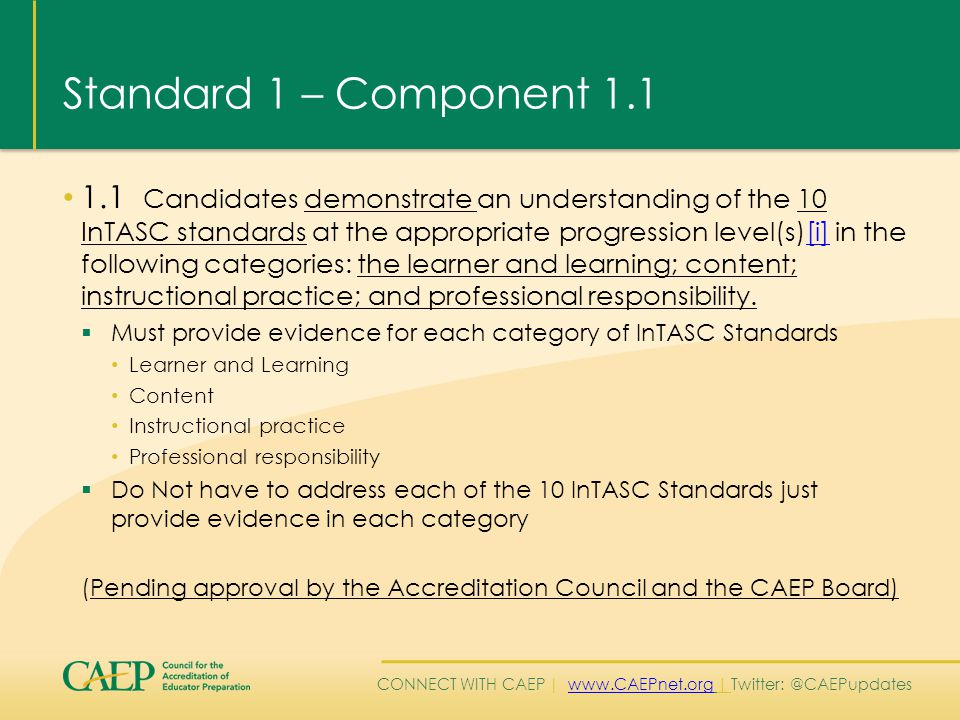 CONNECT WITH CAEP | www.CAEPnet.org | Twitter: @CAEPupdateswww.CAEPnet.org Standard 1 – Component 1.1 1.1 Candidates demonstrate an understanding of the 10 InTASC standards at the appropriate progression level(s)[i] in the following categories: the learner and learning; content; instructional practice; and professional responsibility.[i]  Must provide evidence for each category of InTASC Standards Learner and Learning Content Instructional practice Professional responsibility  Do Not have to address each of the 10 InTASC Standards just provide evidence in each category (Pending approval by the Accreditation Council and the CAEP Board)