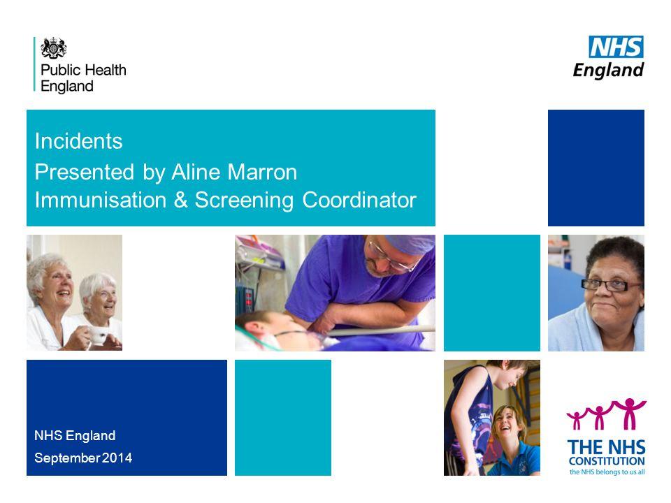 Incidents Presented by Aline Marron Immunisation & Screening Coordinator NHS England September 2014