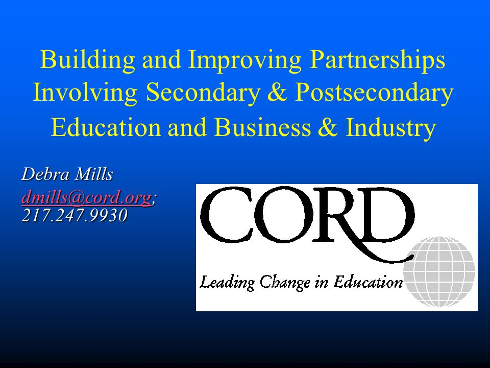Building and Improving Partnerships Involving Secondary & Postsecondary Education and Business & Industry Debra Mills dmills@cord.orgdmills@cord.org;