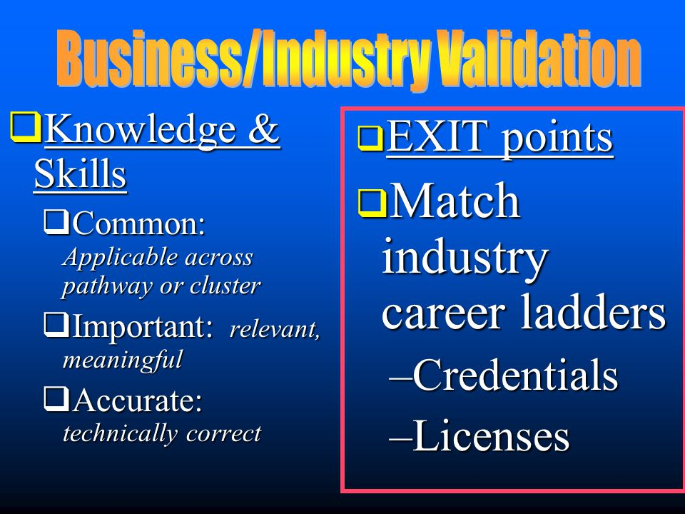  Knowledge & Skills  Common: Applicable across pathway or cluster  Important: relevant, meaningful  Accurate: technically correct  EXIT points  Match industry career ladders –Credentials –Licenses