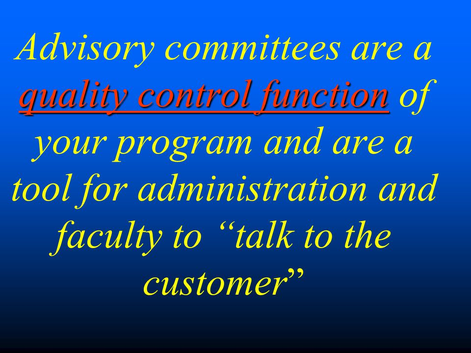 quality control function Advisory committees are a quality control function of your program and are a tool for administration and faculty to talk to the customer
