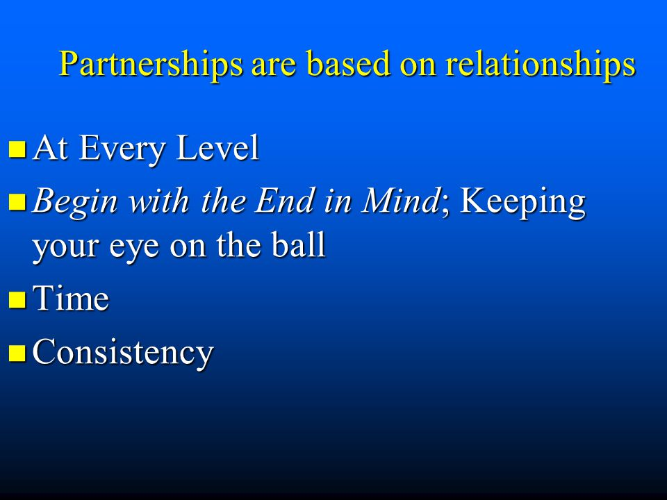 Partnerships are based on relationships At Every Level At Every Level Begin with the End in Mind; Keeping your eye on the ball Begin with the End in M