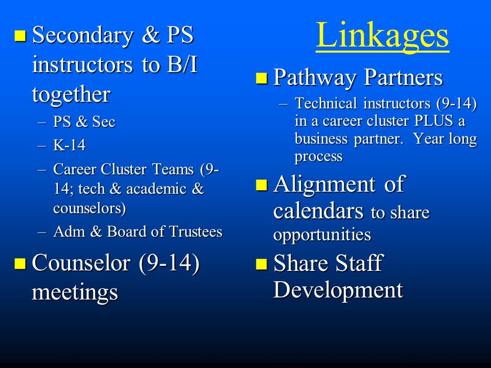 Linkages Secondary & PS instructors to B/I together Secondary & PS instructors to B/I together –PS & Sec –K-14 –Career Cluster Teams (9- 14; tech & academic & counselors) –Adm & Board of Trustees Counselor (9-14) meetings Counselor (9-14) meetings Pathway Partners –Technical instructors (9-14) in a career cluster PLUS a business partner.