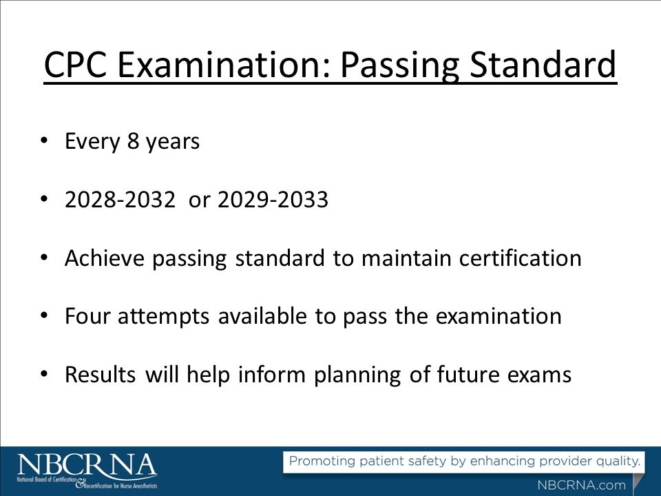 CPC Examination: Passing Standard Every 8 years 2028-2032 or 2029-2033 Achieve passing standard to maintain certification Four attempts available to p