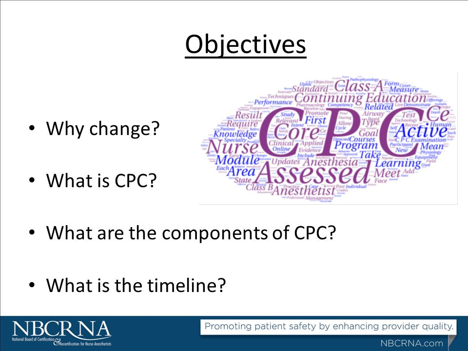 Objectives Why change? What is CPC? What are the components of CPC? What is the timeline?