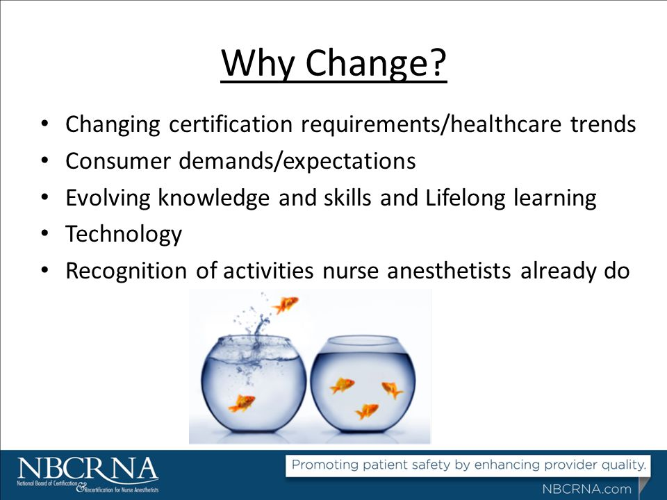 Why Change? Changing certification requirements/healthcare trends Consumer demands/expectations Evolving knowledge and skills and Lifelong learning Te