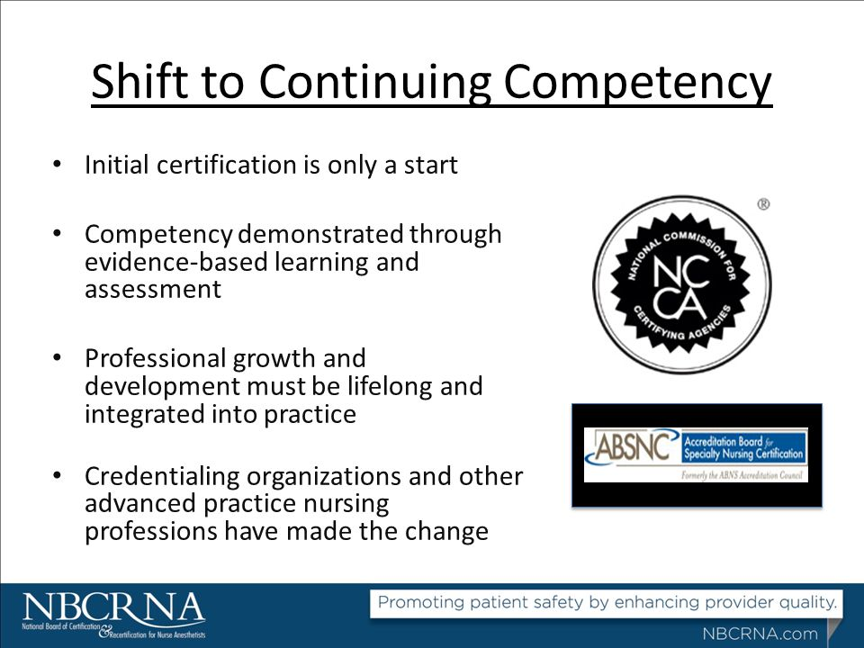 Shift to Continuing Competency Initial certification is only a start Competency demonstrated through evidence-based learning and assessment Profession