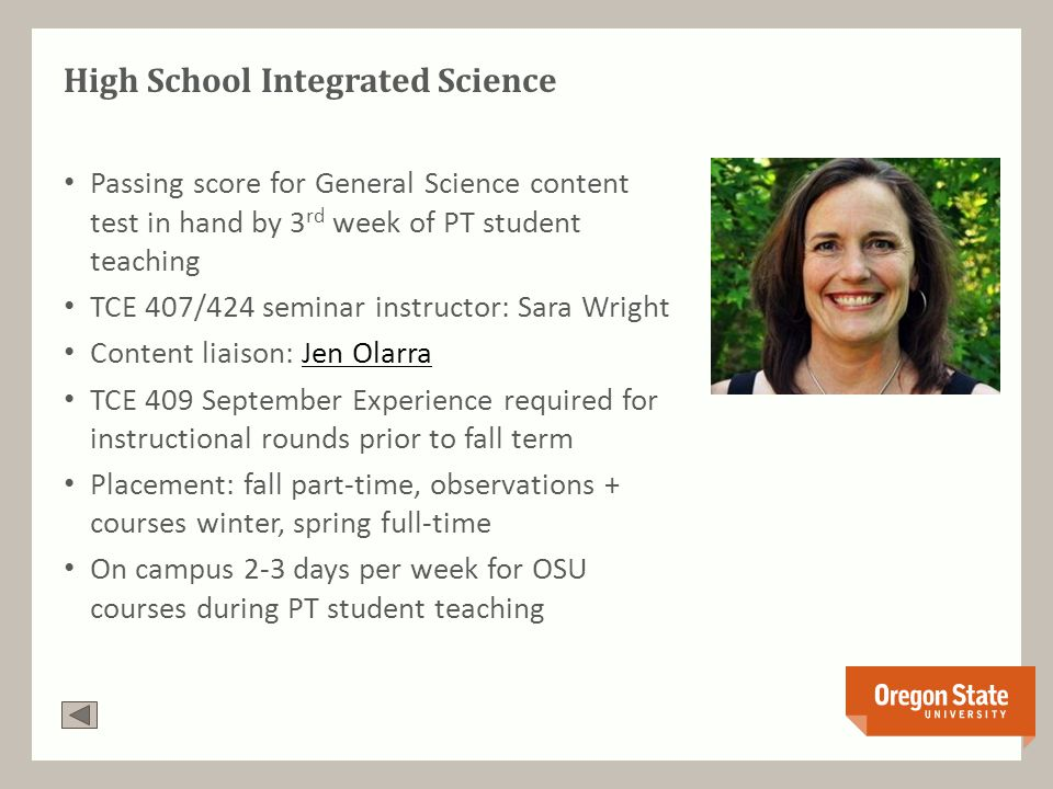 High School Integrated Science Passing score for General Science content test in hand by 3 rd week of PT student teaching TCE 407/424 seminar instructor: Sara Wright Content liaison: Jen OlarraJen Olarra TCE 409 September Experience required for instructional rounds prior to fall term Placement: fall part-time, observations + courses winter, spring full-time On campus 2-3 days per week for OSU courses during PT student teaching