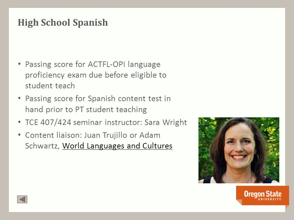 High School Spanish Passing score for ACTFL-OPI language proficiency exam due before eligible to student teach Passing score for Spanish content test in hand prior to PT student teaching TCE 407/424 seminar instructor: Sara Wright Content liaison: Juan Trujillo or Adam Schwartz, World Languages and CulturesWorld Languages and Cultures