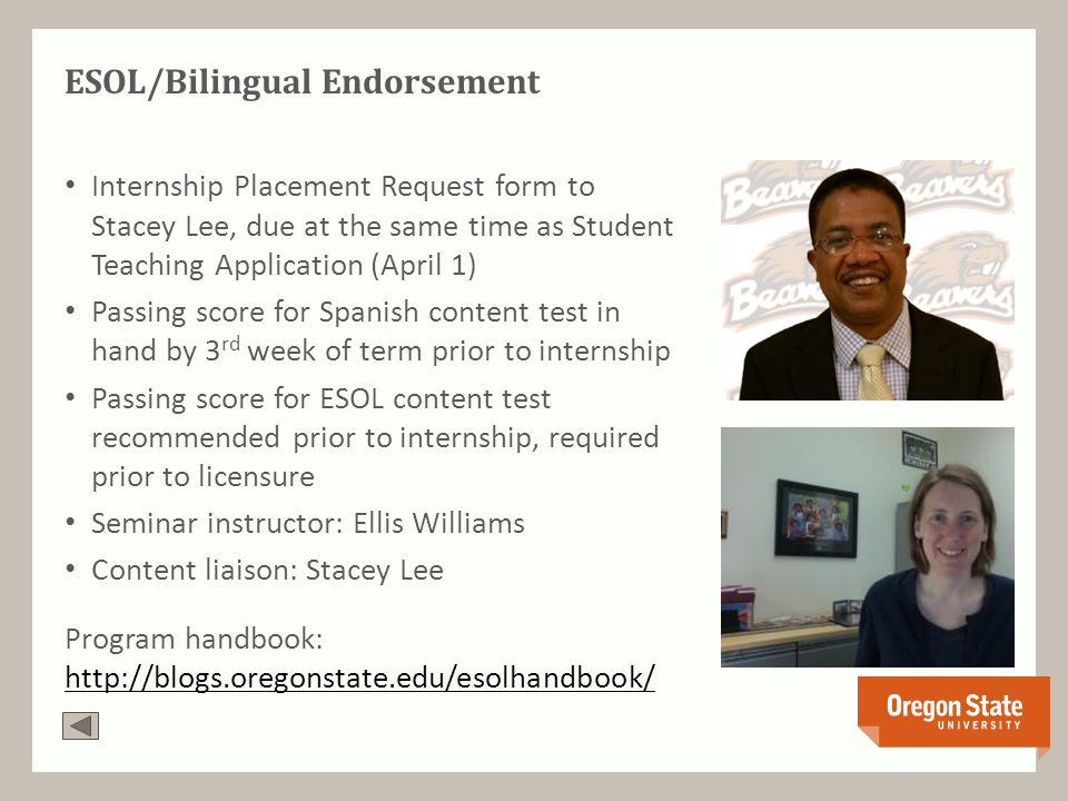 ESOL/Bilingual Endorsement Internship Placement Request form to Stacey Lee, due at the same time as Student Teaching Application (April 1) Passing score for Spanish content test in hand by 3 rd week of term prior to internship Passing score for ESOL content test recommended prior to internship, required prior to licensure Seminar instructor: Ellis Williams Content liaison: Stacey Lee Program handbook: http://blogs.oregonstate.edu/esolhandbook/ http://blogs.oregonstate.edu/esolhandbook/