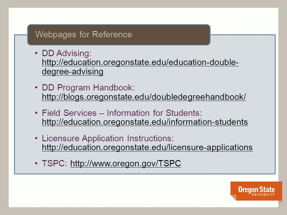 DD Advising: http://education.oregonstate.edu/education-double- degree-advising http://education.oregonstate.edu/education-double- degree-advising DD Program Handbook: http://blogs.oregonstate.edu/doubledegreehandbook/ http://blogs.oregonstate.edu/doubledegreehandbook/ Field Services – Information for Students: http://education.oregonstate.edu/information-students http://education.oregonstate.edu/information-students Licensure Application Instructions: http://education.oregonstate.edu/licensure-applications http://education.oregonstate.edu/licensure-applications TSPC: http://www.oregon.gov/TSPChttp://www.oregon.gov/TSPC Webpages for Reference