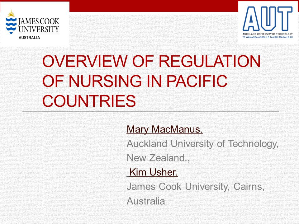 OVERVIEW OF REGULATION OF NURSING IN PACIFIC COUNTRIES Mary MacManus. Auckland University of Technology, New Zealand., Kim Usher. James Cook Universit