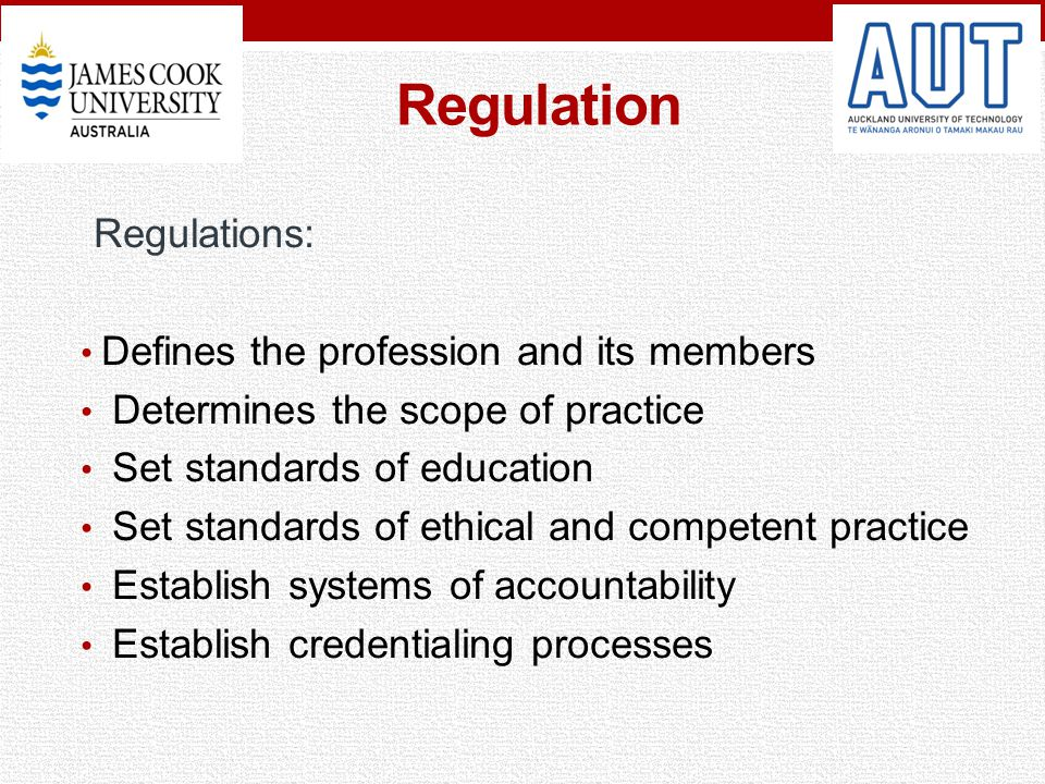 Regulation Regulations: Defines the profession and its members Determines the scope of practice Set standards of education Set standards of ethical an