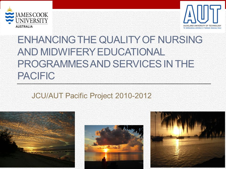 ENHANCING THE QUALITY OF NURSING AND MIDWIFERY EDUCATIONAL PROGRAMMES AND SERVICES IN THE PACIFIC JCU/AUT Pacific Project 2010-2012