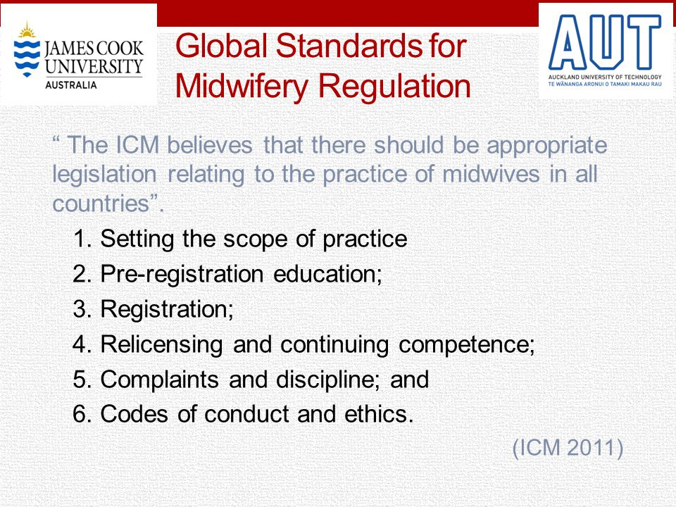 "Global Standards for Midwifery Regulation "" The ICM believes that there should be appropriate legislation relating to the practice of midwives in all"