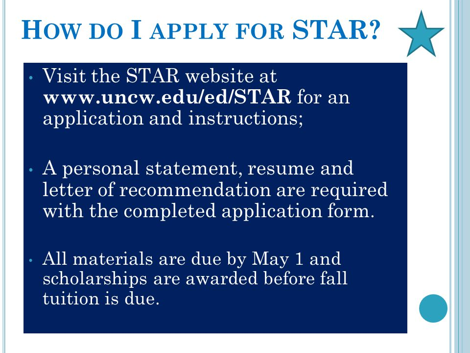 H OW DO I APPLY FOR STAR? Visit the STAR website at www.uncw.edu/ed/STAR for an application and instructions; A personal statement, resume and letter
