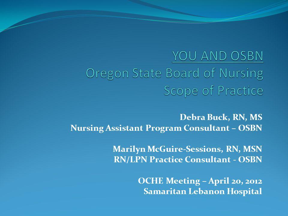 Debra Buck, RN, MS Nursing Assistant Program Consultant – OSBN Marilyn McGuire-Sessions, RN, MSN RN/LPN Practice Consultant - OSBN OCHE Meeting – Apri