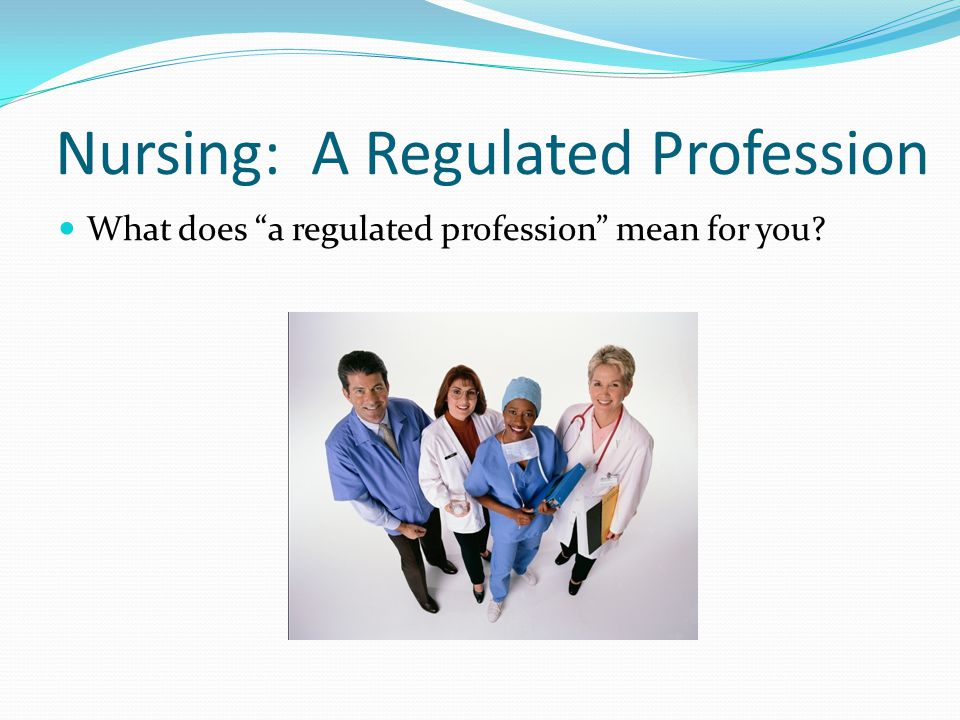 Nursing: A Regulated Profession What does a regulated profession mean for you?