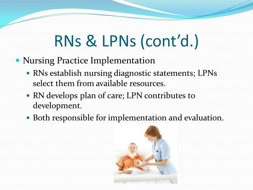 RNs & LPNs (cont'd.) Nursing Practice Implementation RNs establish nursing diagnostic statements; LPNs select them from available resources. RN develo