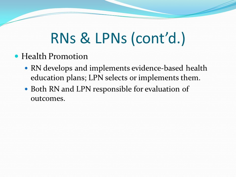 RNs & LPNs (cont'd.) Health Promotion RN develops and implements evidence-based health education plans; LPN selects or implements them.