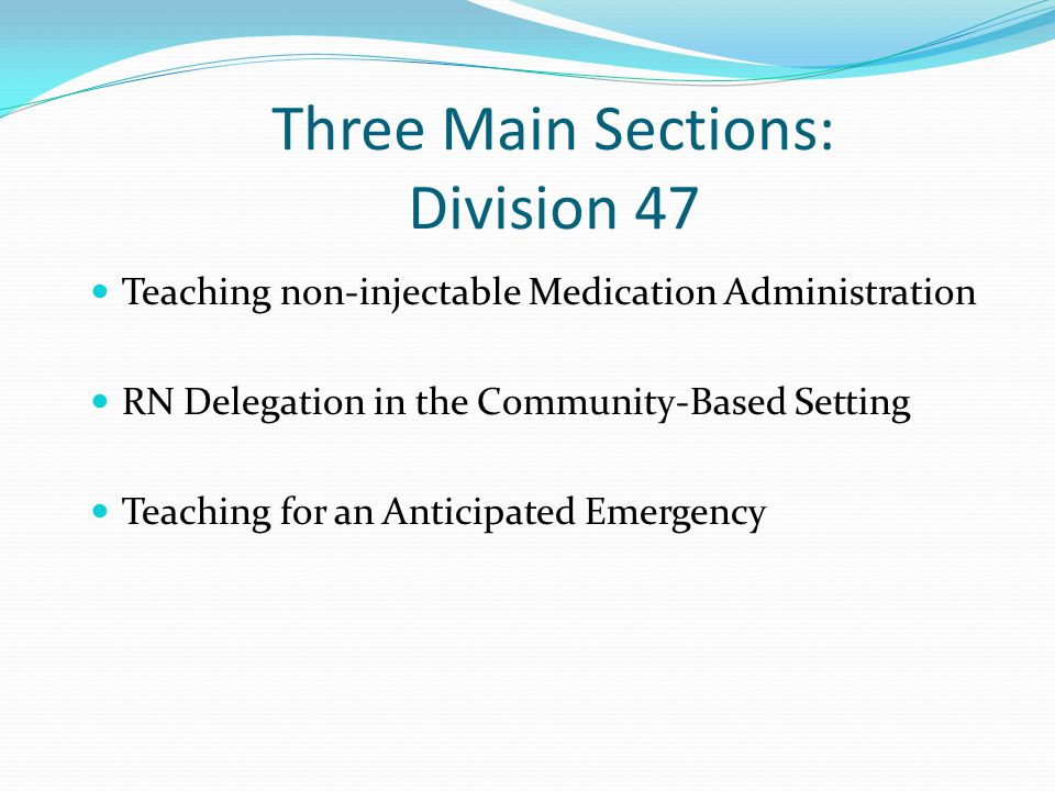 Teaching non-injectable Medication Administration RN Delegation in the Community-Based Setting Teaching for an Anticipated Emergency Three Main Sections: Division 47