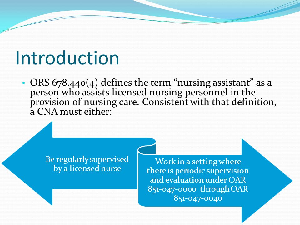 Introduction ORS 678.440(4) defines the term nursing assistant as a person who assists licensed nursing personnel in the provision of nursing care.