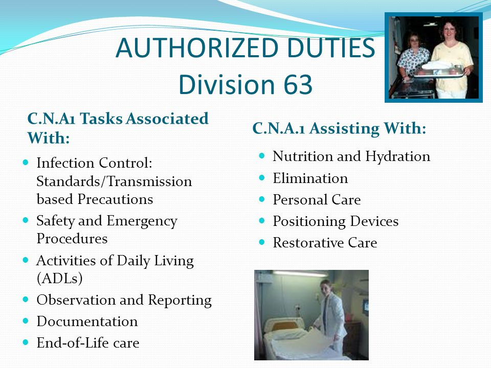 AUTHORIZED DUTIES Division 63 C.N.A1 Tasks Associated With: C.N.A.1 Assisting With: Infection Control: Standards/Transmission based Precautions Safety and Emergency Procedures Activities of Daily Living (ADLs) Observation and Reporting Documentation End-of-Life care Nutrition and Hydration Elimination Personal Care Positioning Devices Restorative Care