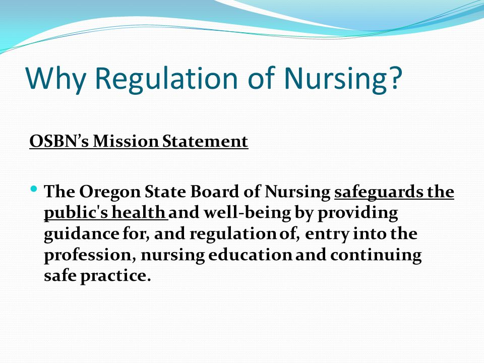 Why Regulation of Nursing? OSBN's Mission Statement The Oregon State Board of Nursing safeguards the public's health and well-being by providing guida