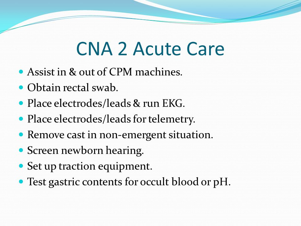 CNA 2 Acute Care Assist in & out of CPM machines.Obtain rectal swab.