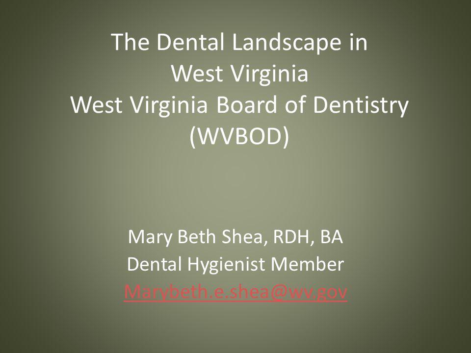 The Dental Landscape in West Virginia West Virginia Board of Dentistry (WVBOD) Mary Beth Shea, RDH, BA Dental Hygienist Member Marybeth.e.shea@wv.gov
