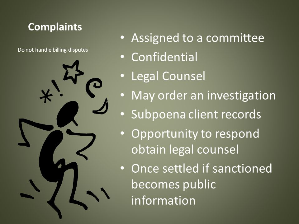Complaints Assigned to a committee Confidential Legal Counsel May order an investigation Subpoena client records Opportunity to respond obtain legal c