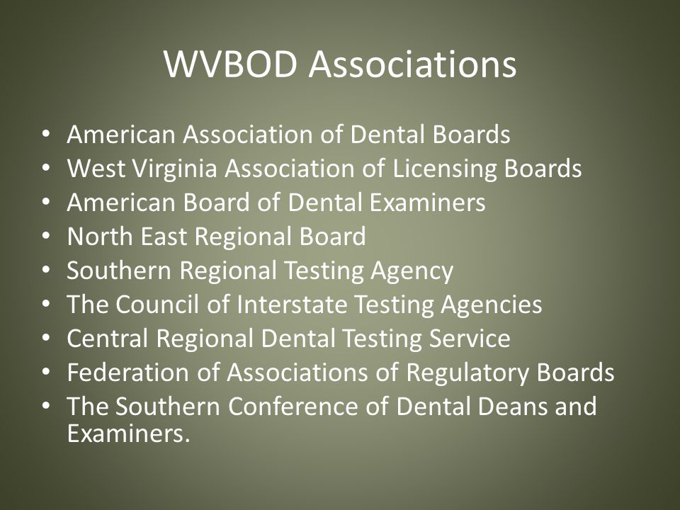 WVBOD Associations American Association of Dental Boards West Virginia Association of Licensing Boards American Board of Dental Examiners North East Regional Board Southern Regional Testing Agency The Council of Interstate Testing Agencies Central Regional Dental Testing Service Federation of Associations of Regulatory Boards The Southern Conference of Dental Deans and Examiners.