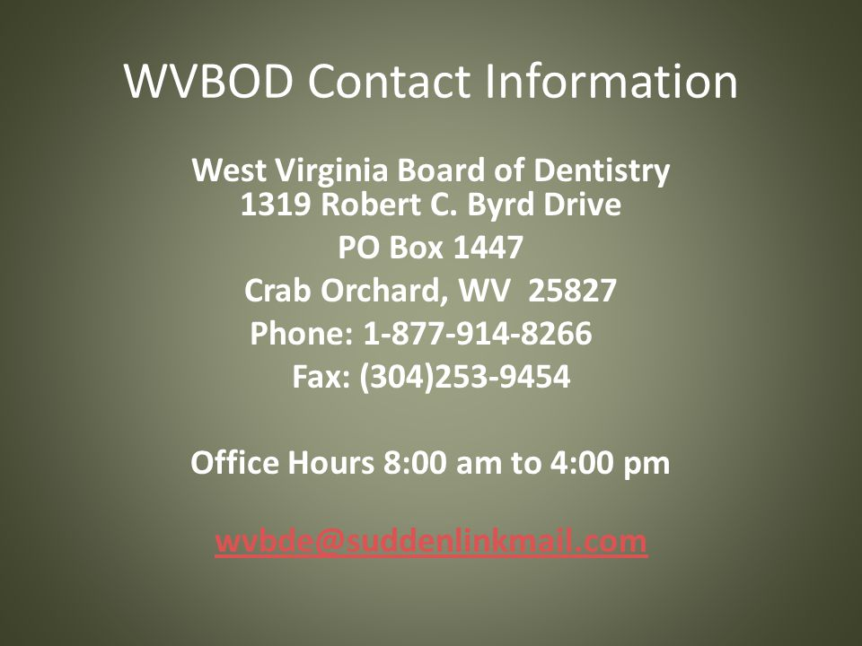WVBOD Contact Information West Virginia Board of Dentistry 1319 Robert C. Byrd Drive PO Box 1447 Crab Orchard, WV 25827 Phone: 1-877-914-8266 Fax: (30