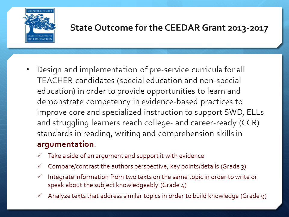 State Outcome for the CEEDAR Grant 2013-2017 Design and implementation of pre-service curricula for all TEACHER candidates (special education and non-special education) in order to provide opportunities to learn and demonstrate competency in evidence-based practices to improve core and specialized instruction to support SWD, ELLs and struggling learners reach college- and career-ready (CCR) standards in reading, writing and comprehension skills in argumentation.