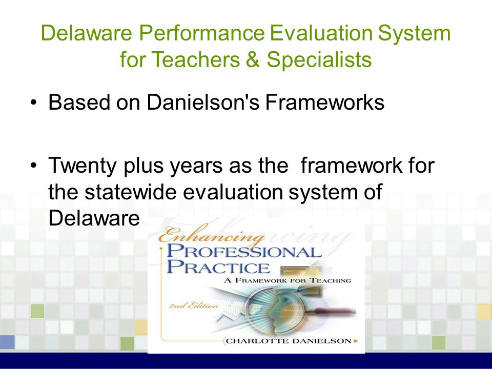 Delaware Performance Evaluation System for Teachers & Specialists Based on Danielson's Frameworks Twenty plus years as the framework for the statewide