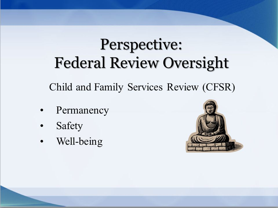 Perspective: Federal Review Oversight Child and Family Services Review (CFSR) Permanency Safety Well-being