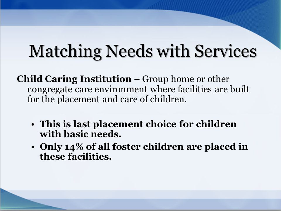 Matching Needs with Services Child Caring Institution – Group home or other congregate care environment where facilities are built for the placement a