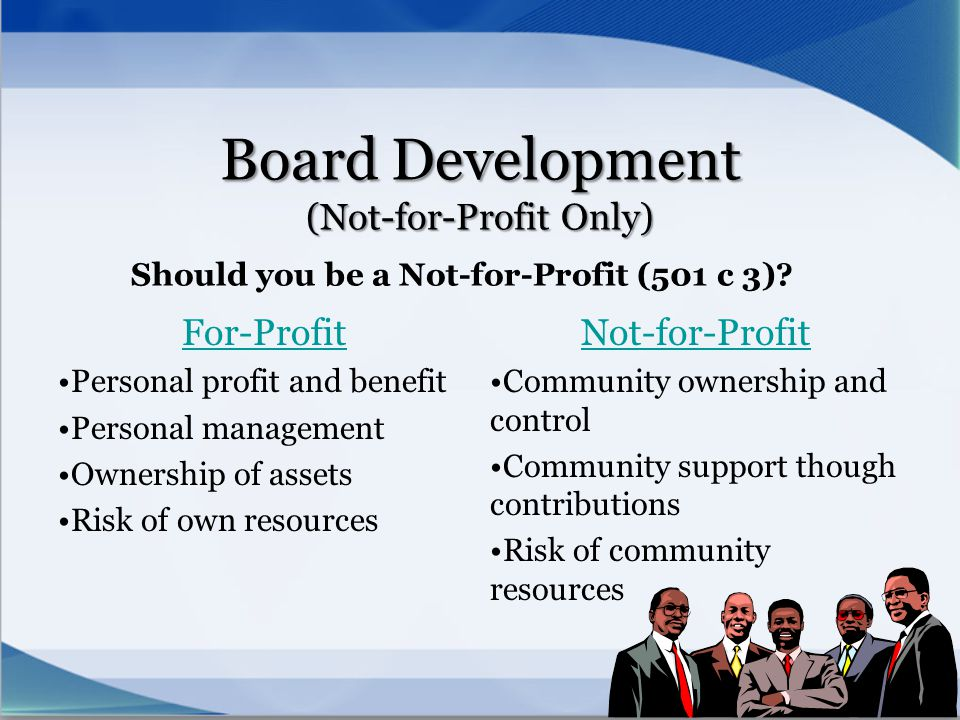 Board Development (Not-for-Profit Only) Should you be a Not-for-Profit (501 c 3)? For-Profit Personal profit and benefit Personal management Ownership