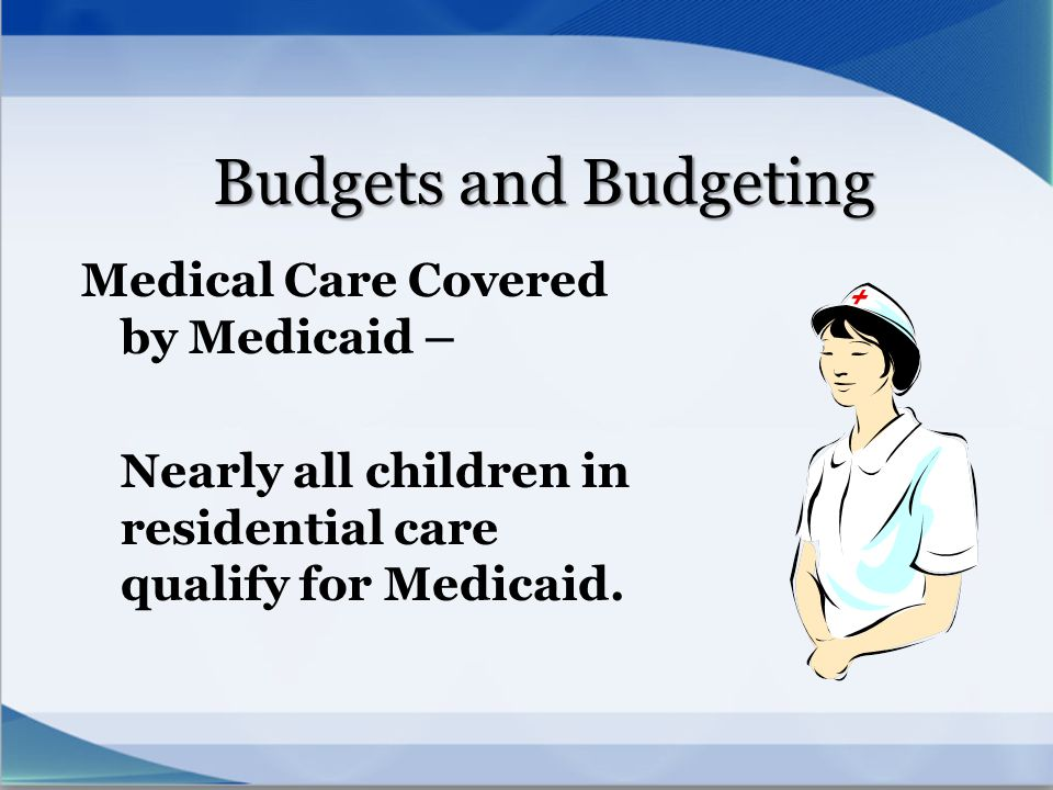 Budgets and Budgeting Medical Care Covered by Medicaid – Nearly all children in residential care qualify for Medicaid.